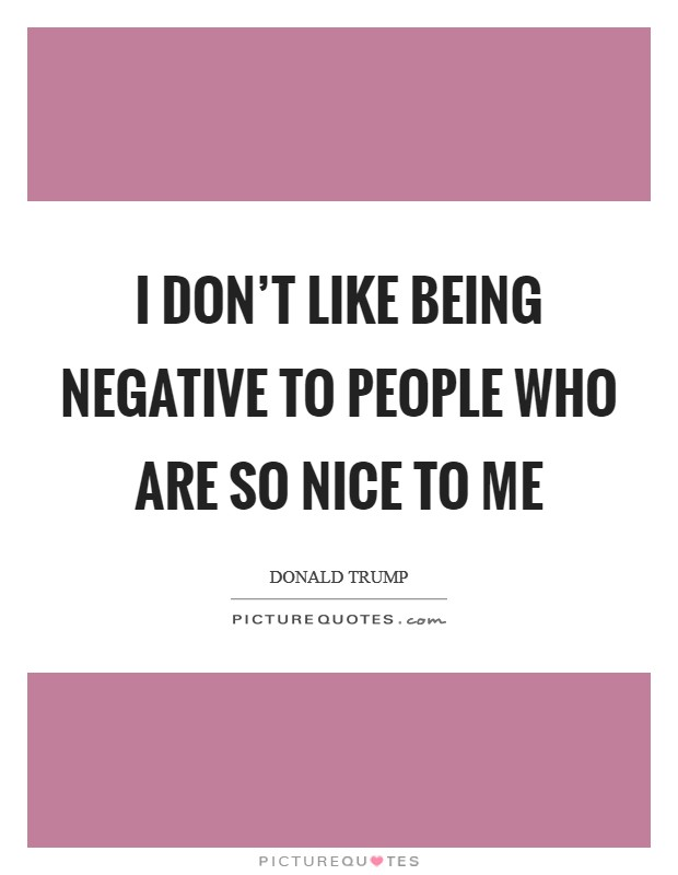 I don't like being negative to people who are so nice to me Picture Quote #1