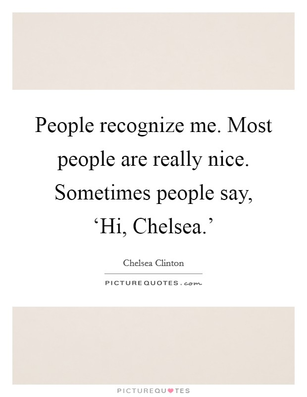 People recognize me. Most people are really nice. Sometimes people say, 'Hi, Chelsea.' Picture Quote #1