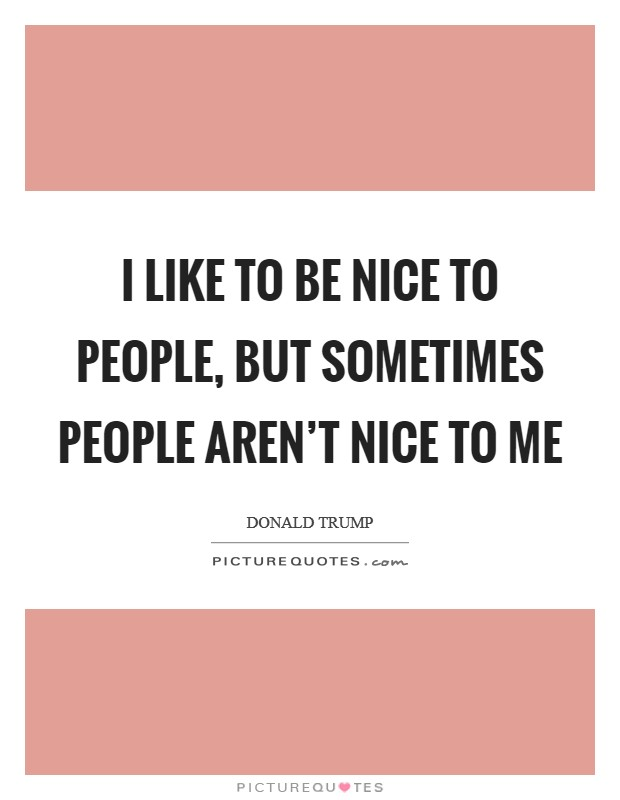 I like to be nice to people, but sometimes people aren't nice to me Picture Quote #1