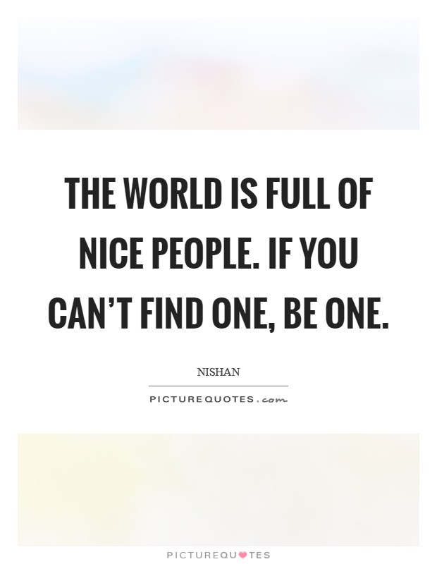 The world is full of nice people. If you can't find one, be one Picture Quote #1