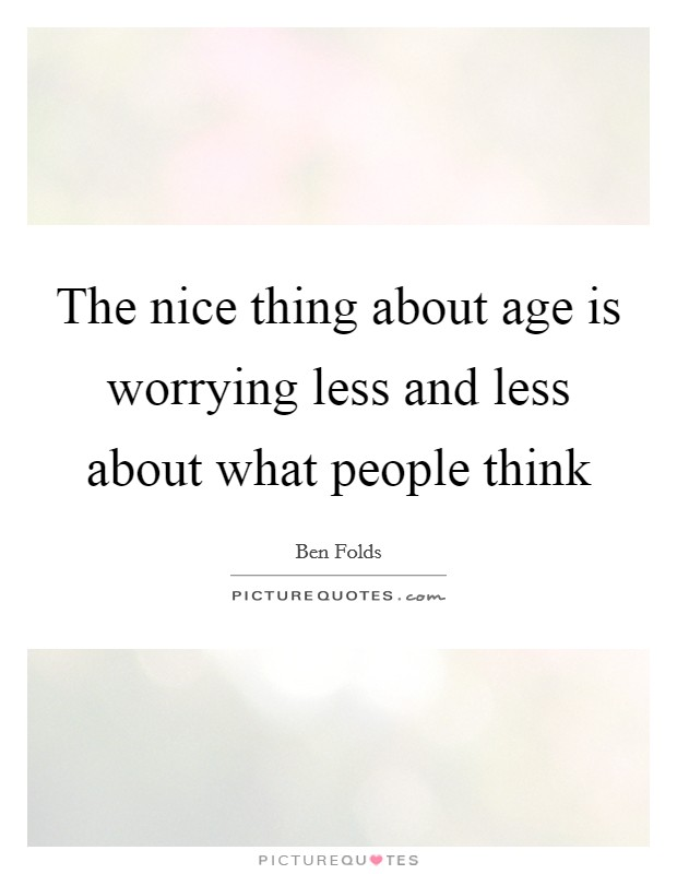 The nice thing about age is worrying less and less about what people think Picture Quote #1