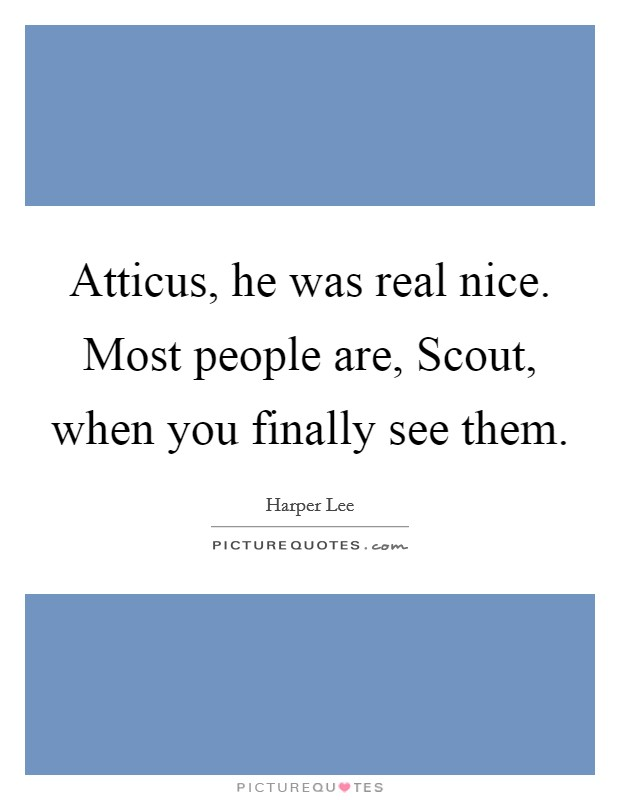 Atticus, he was real nice. Most people are, Scout, when you finally see them Picture Quote #1