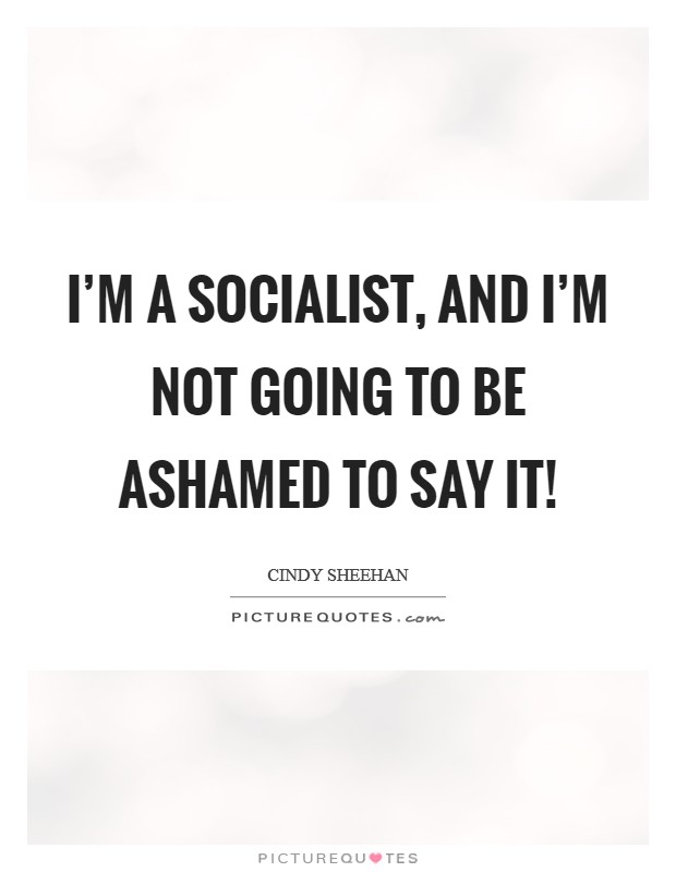 I'm a socialist, and I'm not going to be ashamed to say it! Picture Quote #1