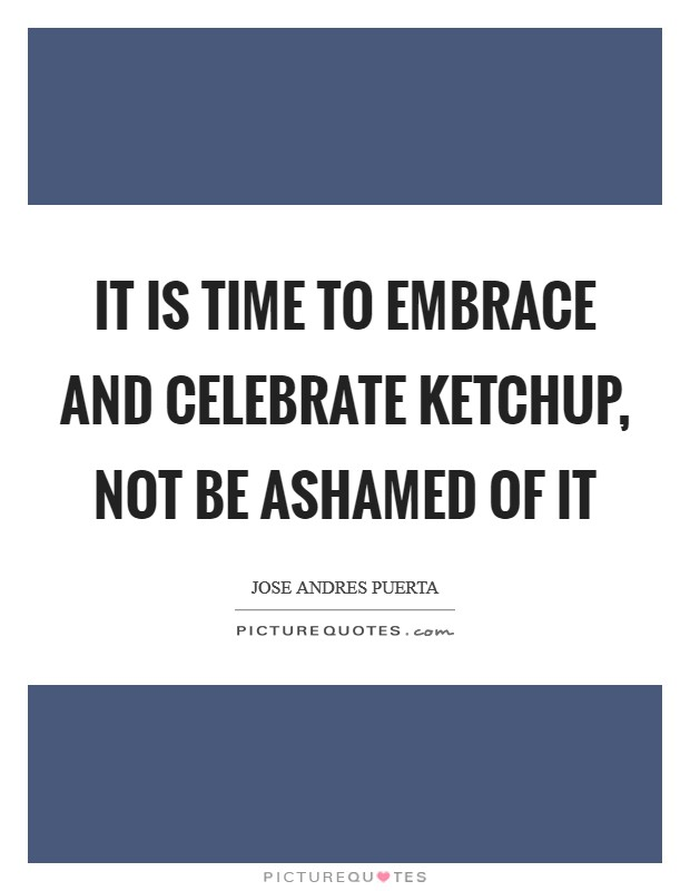 It is time to embrace and celebrate ketchup, not be ashamed of it Picture Quote #1
