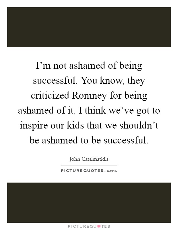 I'm not ashamed of being successful. You know, they criticized Romney for being ashamed of it. I think we've got to inspire our kids that we shouldn't be ashamed to be successful Picture Quote #1