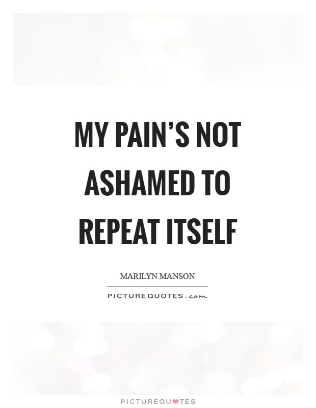 My pain's not ashamed to repeat itself Picture Quote #1
