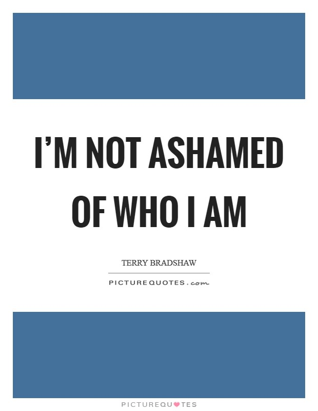 I'm not ashamed of who I am Picture Quote #1