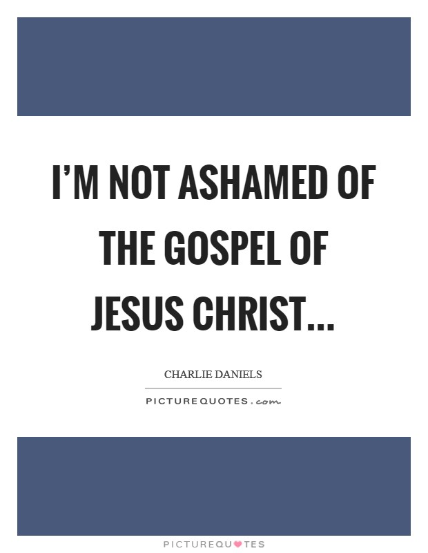 I'm not ashamed of the gospel of Jesus Christ Picture Quote #1