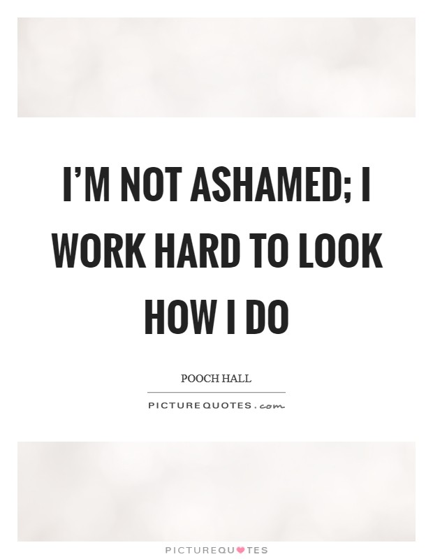 I'm not ashamed; I work hard to look how I do Picture Quote #1