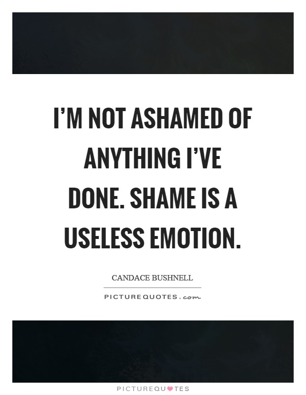I'm not ashamed of anything I've done. Shame is a useless emotion Picture Quote #1