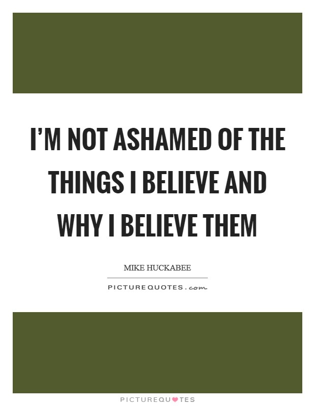 I'm not ashamed of the things I believe and why I believe them Picture Quote #1