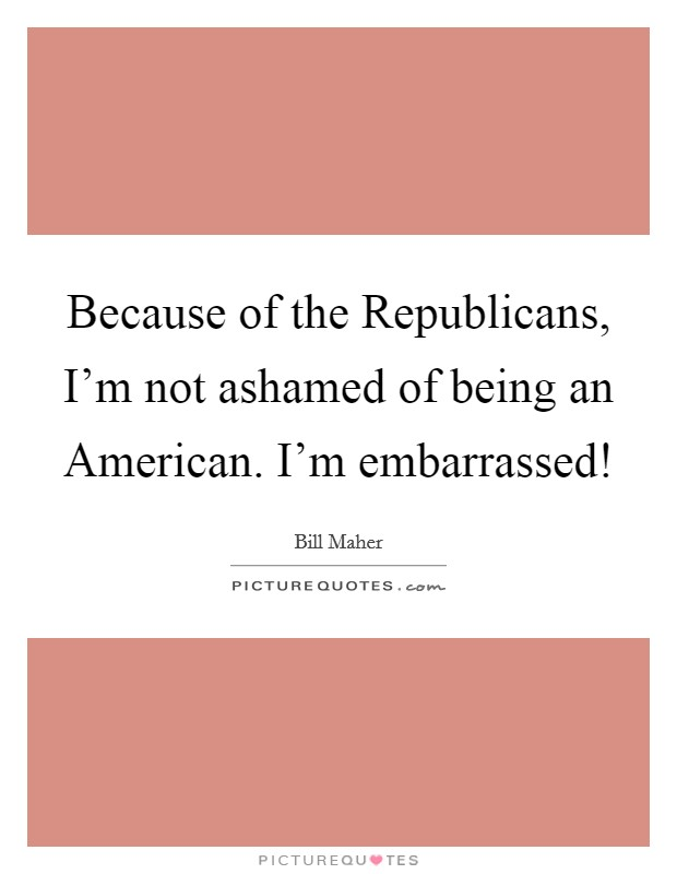 Because of the Republicans, I'm not ashamed of being an American. I'm embarrassed! Picture Quote #1