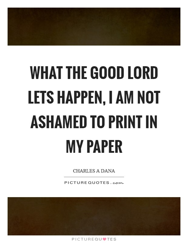 What the good Lord lets happen, I am not ashamed to print in my paper Picture Quote #1