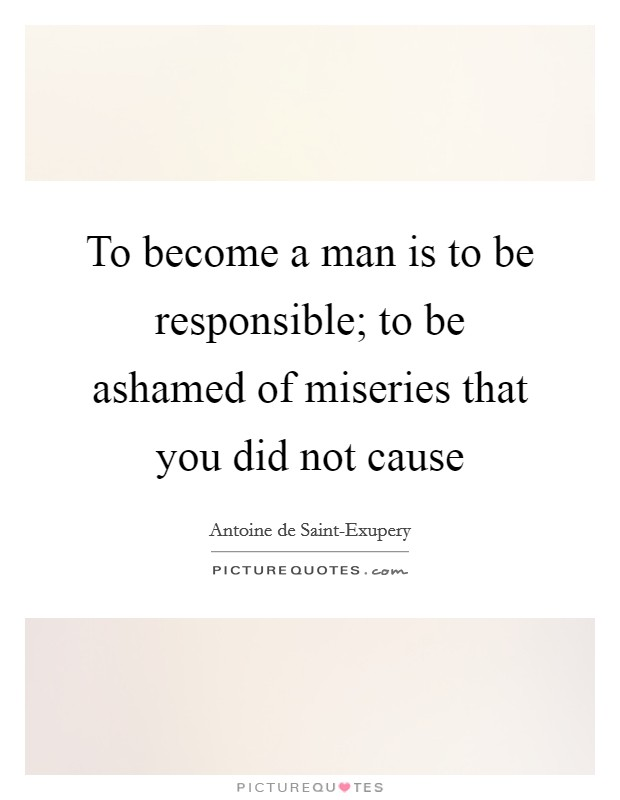 To become a man is to be responsible; to be ashamed of miseries that you did not cause Picture Quote #1