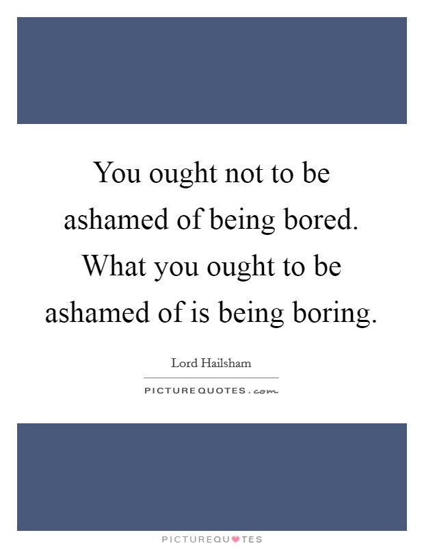 You ought not to be ashamed of being bored. What you ought to be ashamed of is being boring Picture Quote #1