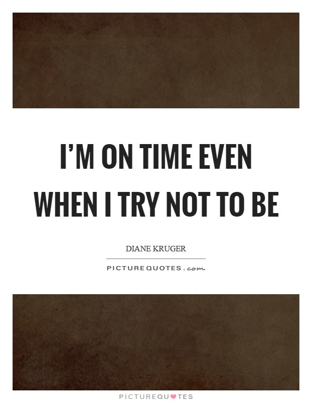 I'm on time even when I try not to be Picture Quote #1