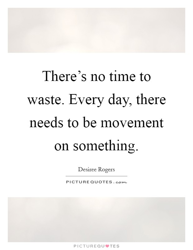 there s no time to waste every day there needs to be movement