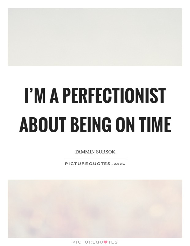 I'm a perfectionist about being on time Picture Quote #1