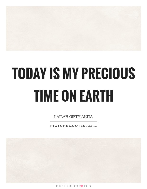 Today is my precious time on earth Picture Quote #1