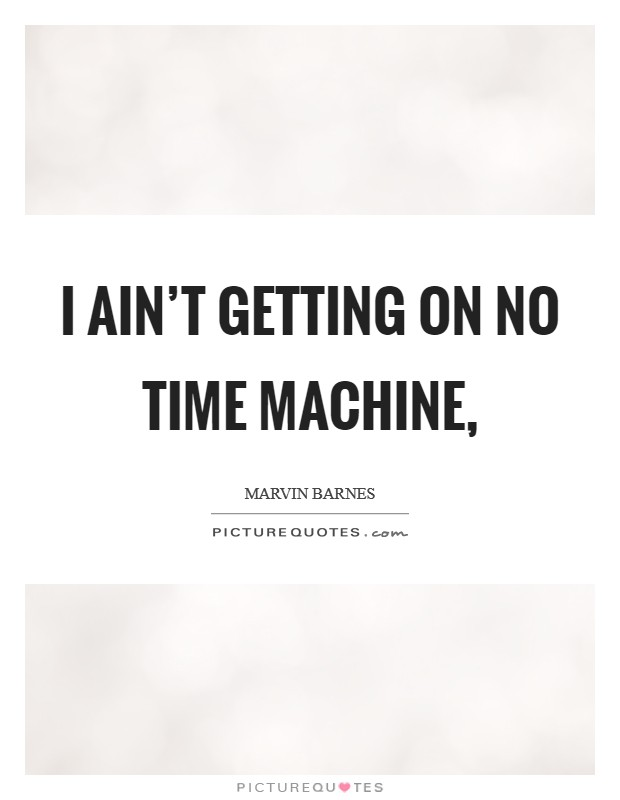 I ain't getting on no time machine, Picture Quote #1