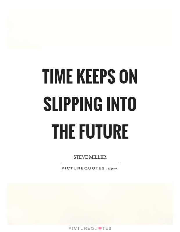 Time keeps on slipping into the future Picture Quote #1
