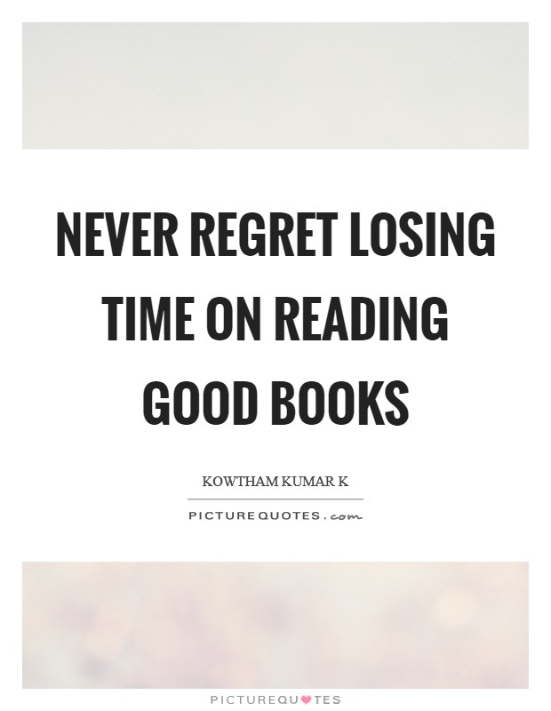 Never regret losing time on reading good books Picture Quote #1