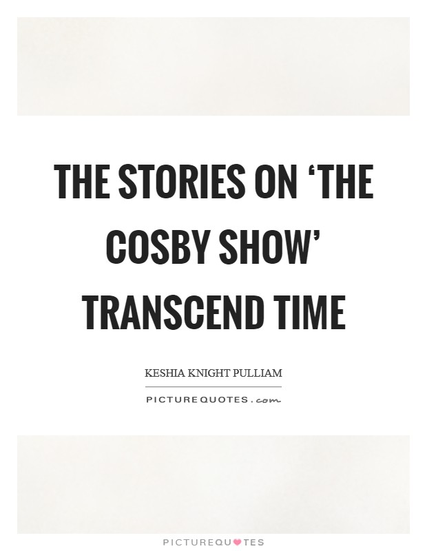 The stories on 'The Cosby Show' transcend time Picture Quote #1