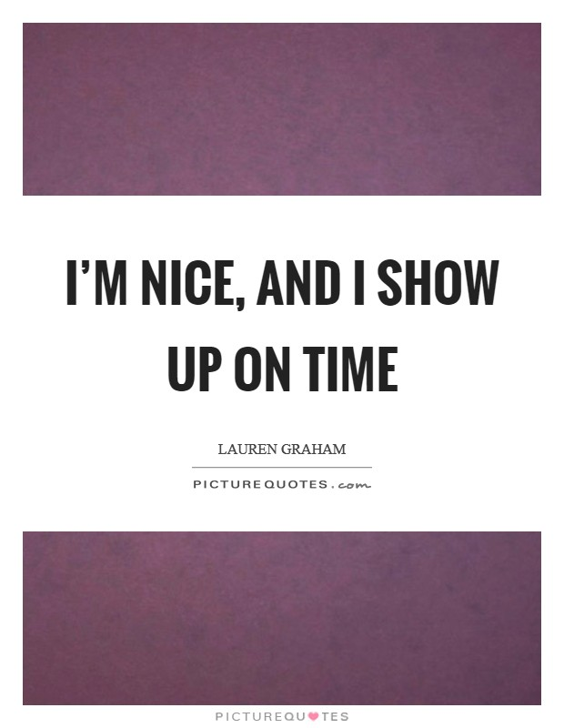 I'm nice, and I show up on time Picture Quote #1
