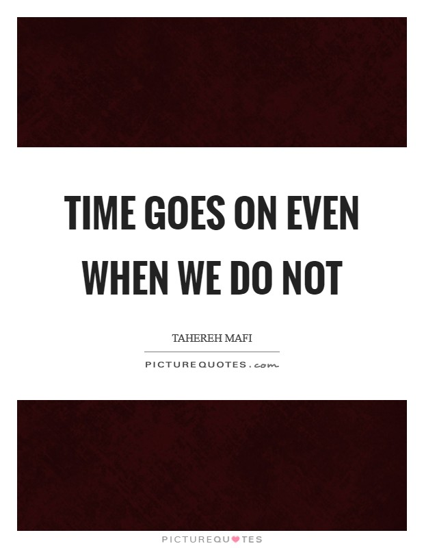 Time goes on even when we do not Picture Quote #1