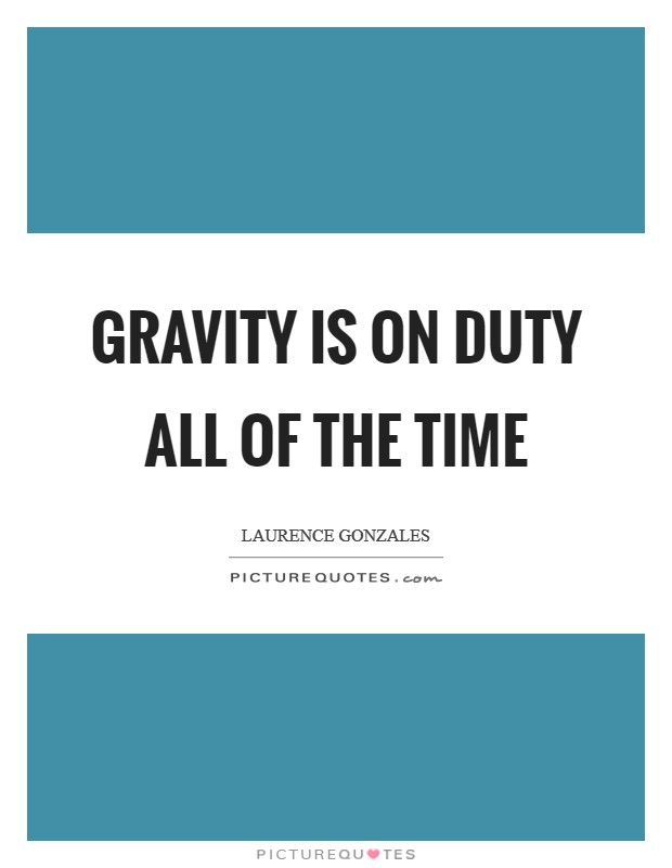 Gravity is on duty all of the time Picture Quote #1