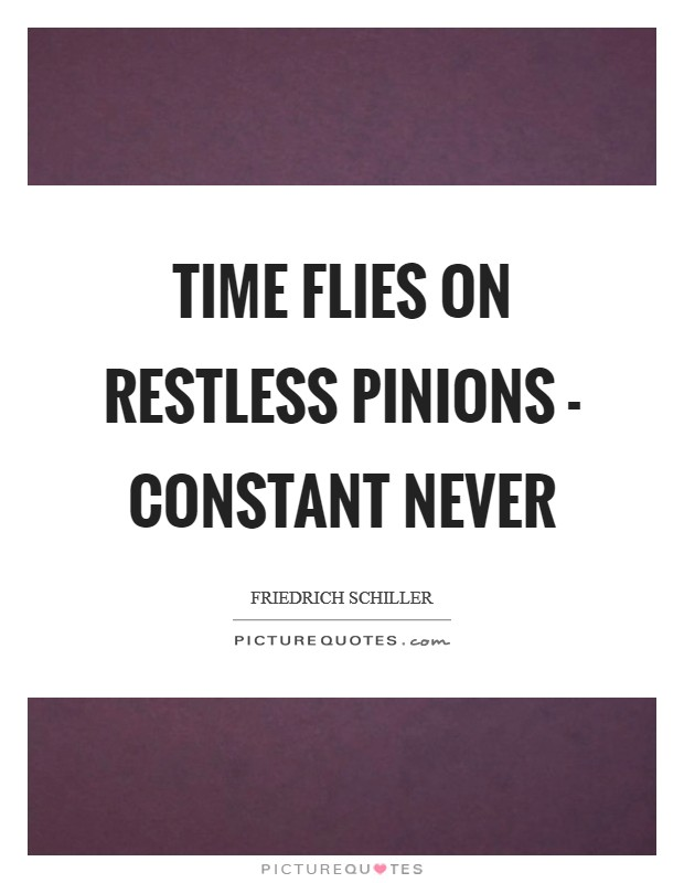 Time flies on restless pinions - constant never Picture Quote #1