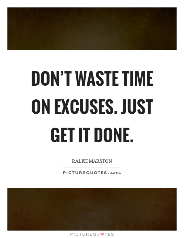 Don't waste time on excuses. Just get it done. Picture Quote #1