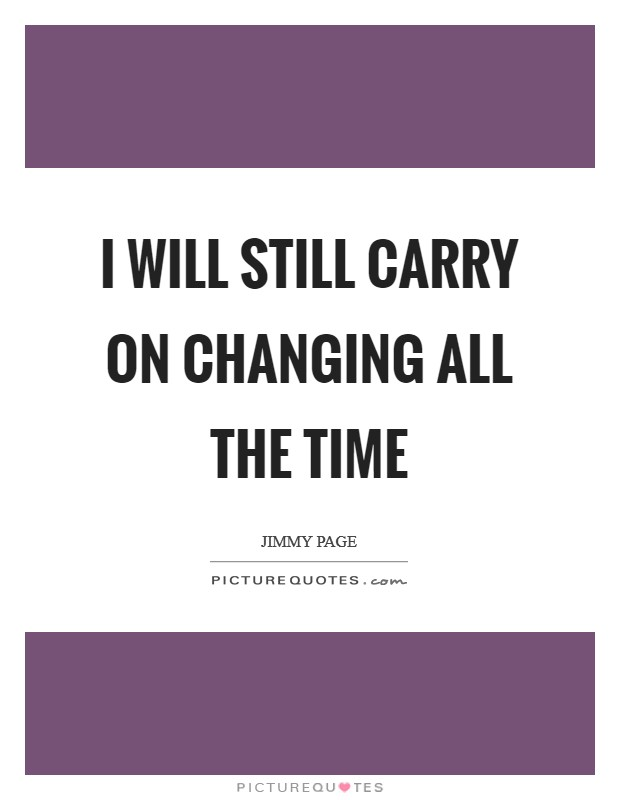 I will still carry on changing all the time Picture Quote #1