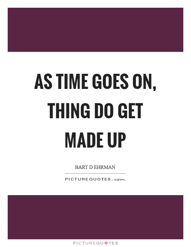 As time goes on, thing do get made up Picture Quote #1