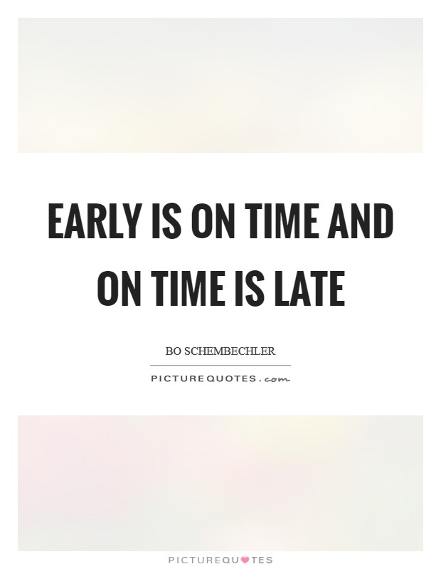 Early is on time and on time is late Picture Quote #1