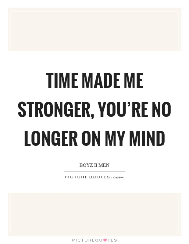 Time made me stronger, you're no longer on my mind Picture Quote #1