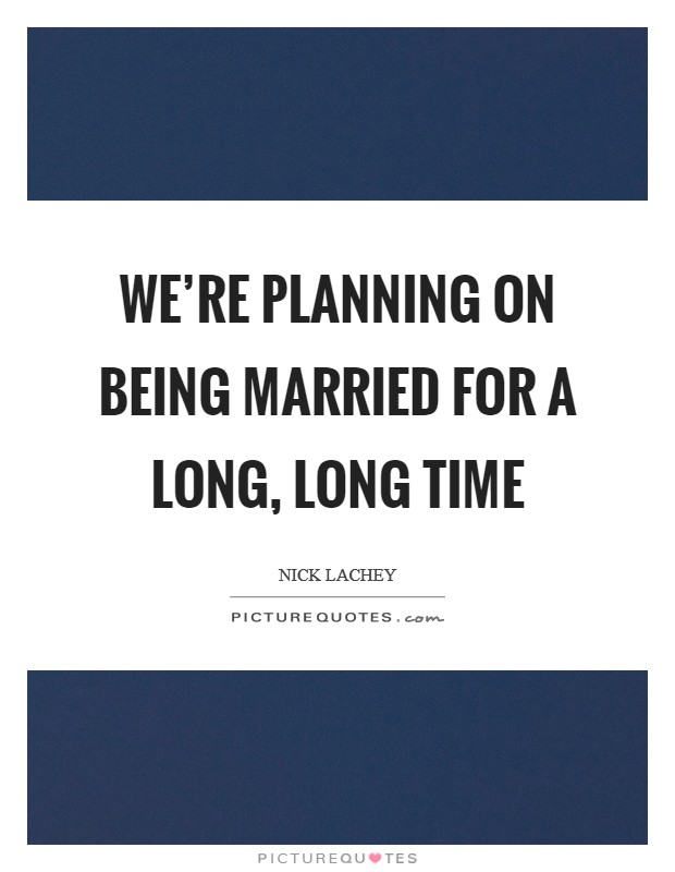 We're planning on being married for a long, long time Picture Quote #1