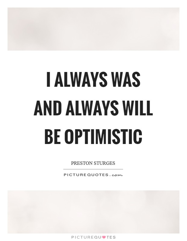 I always was and always will be optimistic Picture Quote #1