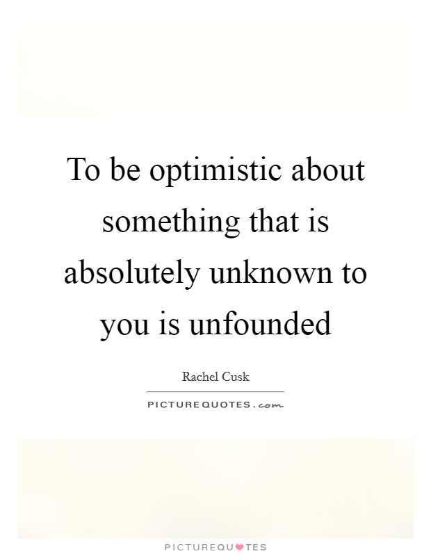 To be optimistic about something that is absolutely unknown to you is unfounded Picture Quote #1