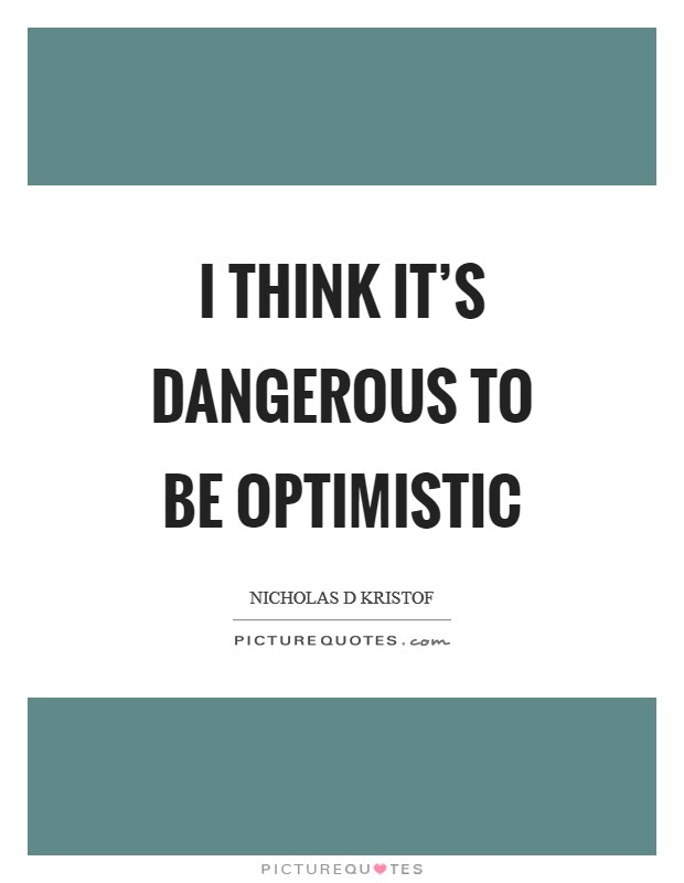 I think it's dangerous to be optimistic Picture Quote #1