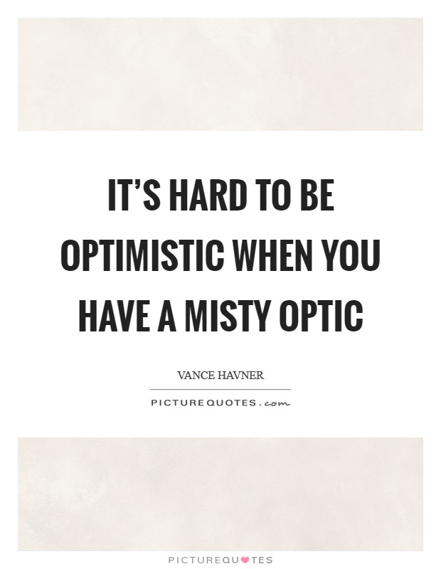 It's hard to be optimistic when you have a misty optic Picture Quote #1