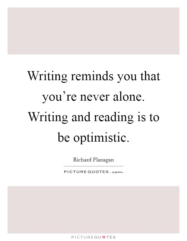 Writing reminds you that you're never alone. Writing and reading is to be optimistic Picture Quote #1