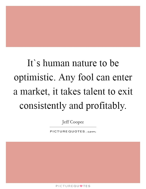 It`s human nature to be optimistic. Any fool can enter a market, it takes talent to exit consistently and profitably Picture Quote #1