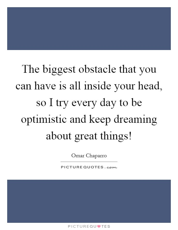 The biggest obstacle that you can have is all inside your head, so I try every day to be optimistic and keep dreaming about great things! Picture Quote #1