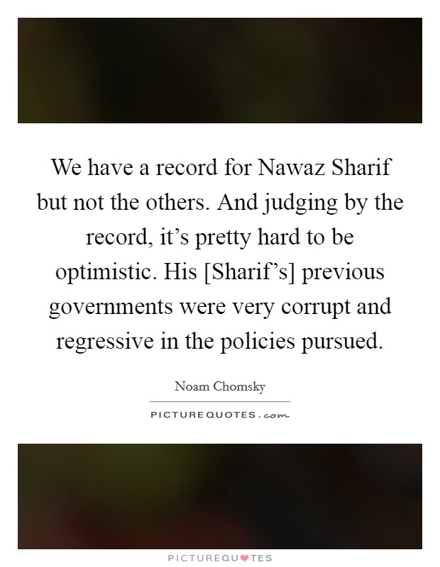 We have a record for Nawaz Sharif but not the others. And judging by the record, it's pretty hard to be optimistic. His [Sharif's] previous governments were very corrupt and regressive in the policies pursued Picture Quote #1