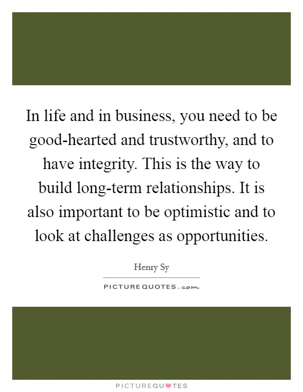 In life and in business, you need to be good-hearted and trustworthy, and to have integrity. This is the way to build long-term relationships. It is also important to be optimistic and to look at challenges as opportunities Picture Quote #1