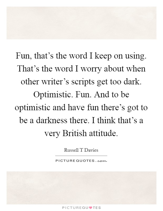 Fun, that's the word I keep on using. That's the word I worry about when other writer's scripts get too dark. Optimistic. Fun. And to be optimistic and have fun there's got to be a darkness there. I think that's a very British attitude. Picture Quote #1