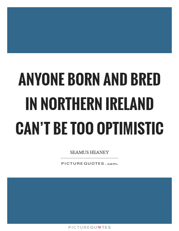 Anyone born and bred in Northern Ireland can't be too optimistic Picture Quote #1