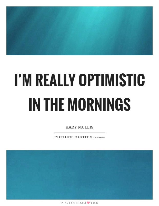 I'm really optimistic in the mornings Picture Quote #1