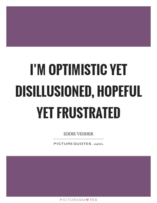 I'm optimistic yet disillusioned, hopeful yet frustrated Picture Quote #1